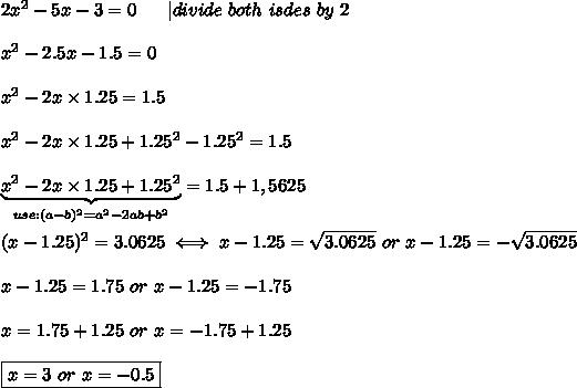 2x^2-5x-3=0\ \ \ \ \ |divide\ both\ isdes\ by\ 2\\\\x^2-2.5x-1.5=0\\\\x^2-2x\times1.25=1.5\\\\x^2-2x\times1.25+1.25^2-1.25^2=1.5\\\\\underbrace{x^2-2x\times1.25+1.25^2}_{use:(a-b)^2=a^2-2ab+b^2}=1.5+1,5625\\\\(x-1.25)^2=3.0625\iff x-1.25=\sqrt{3.0625}\ or\ x-1.25=-\sqrt{3.0625}\\\\x-1.25=1.75\ or\ x-1.25=-1.75\\\\x=1.75+1.25\ or\ x=-1.75+1.25\\\\\boxed{x=3\ or\ x=-0.5}