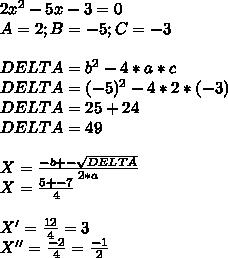 2x^2-5x-3 = 0 \\ A = 2 ; B = -5 ; C = -3 \\  \\ DELTA = b^2 - 4*a*c \\ DELTA = (-5)^2 - 4 * 2 * (-3) \\ DELTA = 25 + 24 \\ DELTA = 49 \\  \\ X =  \frac{-b +- \sqrt{DELTA}}{2*a}   \\ X =  \frac{5 +- 7}{4} \\\\X' =  \frac{12}{4}  = 3 \\ X'' =  \frac{-2}{4}  =  \frac{-1}{2}
