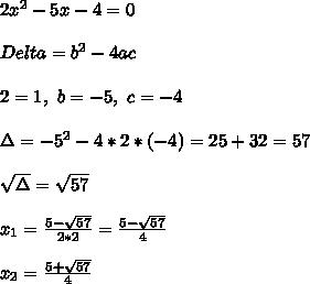 2x^2-5x-4=0\\\\ Delta=b^2-4ac\\\\2=1,\ b=-5,\ c=-4\\\\  \Delta=-5^2-4*2*(-4)=25+32=57\\\\\ \sqrt{\Delta}=\sqrt{57}\\\\x_1=\frac{5-\sqrt{57}}{2*2}=\frac{5-\sqrt{57}}{4}\\\\x_2=\frac{5+\sqrt{57}}{4}