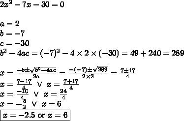 2x^2-7x-30=0 \\ \\a=2 \\ b=-7 \\ c=-30 \\b^2-4ac=(-7)^2-4 \times 2 \times (-30)=49+240=289 \\ \\x=\frac{-b \pm \sqrt{b^2-4ac}}{2a}=\frac{-(-7) \pm \sqrt{289}}{2 \times 2}=\frac{7 \pm 17}{4} \\x=\frac{7-17}{4} \ \lor \ x=\frac{7+17}{4} \\x=\frac{-10}{4} \ \lor \ x=\frac{24}{4} \\x=-\frac{5}{2} \ \lor \ x=6 \\\boxed{x=-2.5 \hbox{ or } x=6}