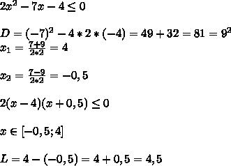 2x^2-7x-4 \leq 0\\\\D=(-7)^2-4*2*(-4)=49+32=81=9^2\\x_{1}= \frac{7+9}{2*2}=4\\\\x_{2}= \frac{7-9}{2*2}=-0,5\\\\2(x-4)(x+0,5) \leq 0\\\\x\in[-0,5;4]\\\\L=4-(-0,5)=4+0,5=4,5