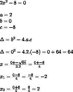 2x^2-8=0  \\\\a=2  \\b=0  \\c=-8  \\\\\Delta=b^2-4.a.c  \\\\\Delta=0^2-4.2.(-8) =0+64=64\\\\x=\frac{0+-\sqrt{64}}{2.2}=\frac{0+-8}{4}  \\\\x_1=\frac{0-8}{4}=\frac{-8}{4}=-2  \\\\x_2=\frac{0+8}{4}=\frac{8}{4}=2