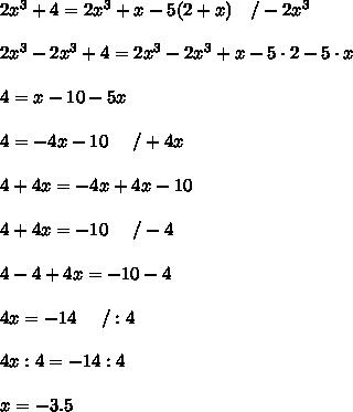2x^3+4=2x^3+x-5(2+x)\ \ \ /-2x^3\\\\2x^3-2x^3+4=2x^3-2x^3+x-5\cdot2-5\cdot x\\\\4=x-10-5x\\\\4=-4x-10\ \ \ \ /+4x\\\\4+4x=-4x+4x-10\\\\4+4x=-10\ \ \ \ /-4\\\\4-4+4x=-10-4\\\\4x=-14\ \ \ \ /:4\\\\4x:4=-14:4\\\\x=-3.5