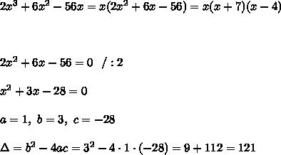 2x^3+6x^2-56x = x(2x^2+6x-56)= x(x+7)(x-4) \\ \\ \\ \\2x^2+6x-56 =0 \ \ /:2 \\ \\x^2 + 3x -28 =0 \\ \\a=1 , \ b= 3, \ c= -28 \\ \\ \Delta =b^2-4ac = 3^2 -4\cdot1\cdot (-28) = 9 +112 =121