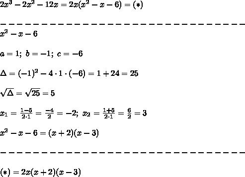 2x^3-2x^2-12x=2x(x^2-x-6)=(*)\\\\------------------------------\\x^2-x-6\\\\a=1;\ b=-1;\ c=-6\\\\\Delta=(-1)^2-4\cdot1\cdot(-6)=1+24=25\\\\\sqrt\Delta=\sqrt{25}=5\\\\x_1=\frac{1-5}{2\cdot1}=\frac{-4}{2}=-2;\ x_2=\frac{1+5}{2\cdot1}=\frac{6}{2}=3\\\\x^2-x-6=(x+2)(x-3)\\\\------------------------------\\\\(*)=2x(x+2)(x-3)
