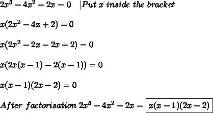 2x^3-4x^2+2x=0\ \ \ |Put\ x\ inside\ the\ bracket\\\\x(2x^2-4x+2)=0\\\\x(2x^2-2x-2x+2)=0\\\\x(2x(x-1)-2(x-1))=0\\\\x(x-1)(2x-2)=0\\\\After\ factorisation\ 2x^3-4x^2+2x=\boxed{x(x-1)(2x-2)}