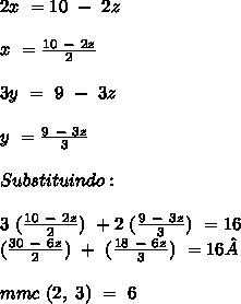 2x \ = 10 \ - \ 2z\\\\x \ = \frac{10\ - \ 2z}{2}\\\\3y \ = \ 9 \ - \ 3z\\\\y \ = \frac{9 \ - \ 3z}{3}\\\\Substituindo:\\\\3 \ (\frac{10 \ - \ 2z}{2}) \ + 2 \ (\frac{9 \ - \ 3z}{3}) \ =16\\(\frac{30 \ - \ 6z}{2}) \ + \ (\frac{18 \ - \ 6z}{3}) \ = 16\\\\ mmc \ (2, \ 3) \ = \ 6