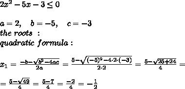 2x ^2 - 5x- 3 \leq 0\\\\a=2, \ \ \ b=-5, \ \ \ c=-3 \\ the \ roots\ : \\ quadratic \ formula:\\\\x_{1} = \frac{-b- \sqrt {b^2 - 4ac} }{ 2a}= \frac{5- \sqrt { (-5)^2 - 4 \cdot 2\cdot (-3)} }{ 2 \cdot 2}= \frac{5- \sqrt { 25 +24} }{ 4}=\\\\=\frac{5- \sqrt {49} }{ 4} =\frac{5- 7 }{ 4}=\frac{-2}{4}=-\frac{1}{2}