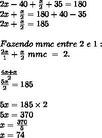 2x - 40 + \frac{x}{2} + 35 = 180\\ 2x + \frac{x}{2} = 180 + 40 - 35\\ 2x + \frac{x}{2} = 185\\ \\Fazendo \ mmc \ entre \ 2 \ e \ 1:\\ \frac{2x}{1} +\frac{x}{2} \ mmc \ = \ 2. \ \\ \\ \frac{4x + x}{2} \\ \frac{5x}{2} = 185 \\ \\ 5x = 185 \times 2 \\ 5x = 370 \\ x = \frac{370}{5} \\ x = 74