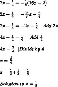 2x-\frac{1}{4}=-\frac{1}{8}(16x-2)\\\\2x-\frac{1}{4}=-\frac{16}{8}x+\frac{2}{8}\\\\2x-\frac{1}{4}=-2x+\frac{1}{4}\ \ |Add\ 2x\\\\4x-\frac{1}{4}=\frac{1}{4}\ \ \ |Add\ \frac{1}{4}\\\\4x=\frac{2}{4}\ \ |Divide\ by\ 4\\\\x=\frac{\frac{1}{2}}{4}\\\\x=\frac{1}{2}*\frac{1}{4}=\frac{1}{8}\\\\Solution\ is\ x=\frac{1}{8}.