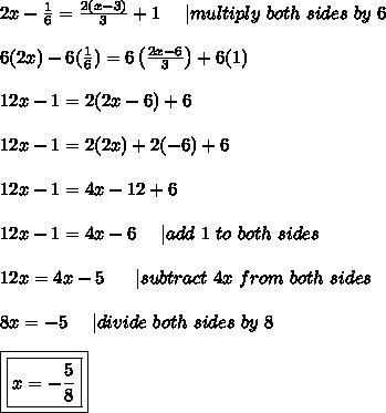 2x-\frac{1}{6}=\frac{2(x-3)}{3}+1\ \ \ \ |multiply\ both\ sides\ by\ 6\\6(2x)-6(\frac{1}{6})=6\left(\frac{2x-6}{3}\right)+6(1)\\12x-1=2(2x-6)+6\\12x-1=2(2x)+2(-6)+6\\12x-1=4x-12+6\\12x-1=4x-6\ \ \ \ |add\ 1\ to\ both\ sides\\12x=4x-5\ \ \ \ \ |subtract\ 4x\ from\ both\ sides\\8x=-5\ \ \ \ |divide\ both\ sides\ by\ 8\\\boxed{\boxed{x=-\frac{5}{8}}}