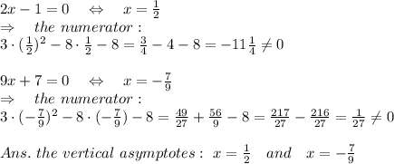 2x-1=0\ \ \ \Leftrightarrow\ \ \ x= \frac{1}{2}\\ \Rightarrow\ \ \ the\ numerator:\\3\cdot( \frac{1}{2})^2-8\cdot \frac{1}{2} -8= \frac{3}{4} -4-8=-11 \frac{1}{4}  \neq 0\\\\9x+7=0\ \ \ \Leftrightarrow\ \ \ x=- \frac{7}{9}\\ \Rightarrow\ \ \ the\ numerator:\\3\cdot(- \frac{7}{9})^2-8\cdot (-\frac{7}{9}) -8= \frac{49}{27} + \frac{56}{9} -8= \frac{217}{27} -\frac{216}{27} = \frac{1}{27}  \neq 0\\\\Ans.\ the\ vertical\ asymptotes:\ x= \frac{1}{2} \ \ \ and\ \ \ x=- \frac{7}{9}