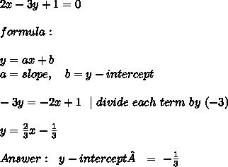 2x-3y+1=0 \\ \\ formula: \\\\ y = ax + b\\ a = slope, \ \ \ b = y-intercept\\ \\-3y=-2x+1 \ \   \ divide \ each \ term \ by \ (-3)\\\\y=\frac{2}{3}x -\frac{1}{3}\\ \\Answer : \ \ y-intercept \ = \ -\frac{1}{3}