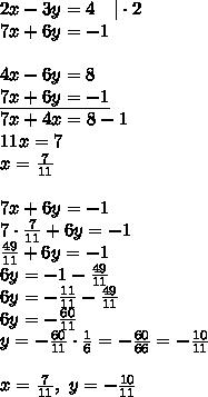 2x-3y=4 \ \ \ |\cdot 2 \\7x+6y=-1 \\ \\4x-6y=8 \\\underline{7x+6y=-1} \\7x+4x=8-1 \\11x=7 \\x=\frac{7}{11} \\ \\7x+6y=-1 \\7 \cdot \frac{7}{11} + 6y=-1 \\\frac{49}{11}+6y=-1 \\6y=-1-\frac{49}{11} \\6y=-\frac{11}{11}-\frac{49}{11} \\6y=-\frac{60}{11} \\y=-\frac{60}{11} \cdot \frac{1}{6}= -\frac{60}{66}=-\frac{10}{11} \\ \\x=\frac{7}{11}, \ y=-\frac{10}{11}
