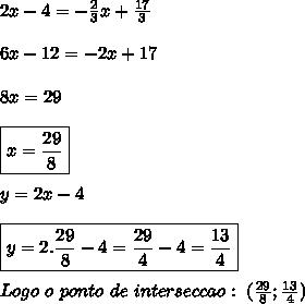 2x-4=-\frac{2}{3}x+\frac{17}{3}\\\\6x-12=-2x+17\\\\8x=29\\\\\boxed{x=\frac{29}{8}}\\\\y=2x-4\\\\\boxed{y=2.\frac{29}{8}-4=\frac{29}{4}-4=\frac{13}{4}}\\\\Logo \ o \ ponto \ de \ interseccao: \ (\frac{29}{8};\frac{13}{4})