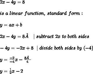 2x-4y=8 \ \ is \ a \ linear \ function, \ standard \ form:\\y=ax+b \ \2x-4y=8 \ \ |\ subtract\ 2x\ to\ both\ sides \\-4y=-2x+8 \ \ | \ divide \ both \ sides\ by\ (-4)\\ y= \frac{-2}{-4}x-\frac{8 }{4}\\ y=\frac{1}{2}x -2