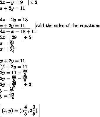 2x-y=9 \ \ \  \times 2 \\x+2y=11 \\ \\4x-2y=18 \\\underline{x+2y=11 \ \ \ } \ \ \  \hbox{add the sides of the equations} \\4x+x=18+11 \\5x=29 \ \ \  \div 5 \\x=\frac{29}{5} \\x=5 \frac{4}{5} \\ \\x+2y=11 \\\frac{29}{5}+2y=11 \\2y=11-\frac{29}{5} \\2y=\frac{55}{5}-\frac{29}{5} \\2y=\frac{26}{5} \ \ \  \div 2 \\y=\frac{13}{5} \\y=2 \frac{3}{5} \\ \\\boxed{(x,y)=(5\frac{4}{5}, 2\frac{3}{5})}