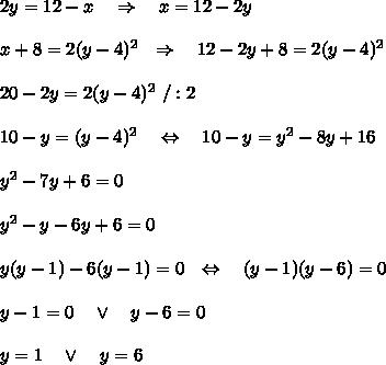 2y=12-x\ \ \ \Rightarrow\ \ \ x=12-2y\\ \\x+8= 2(y-4)^2\ \ \Rightarrow\ \ \ 12-2y+8=2(y-4)^2\\ \\20-2y=2(y-4)^2\ /:2\\ \\10-y=(y-4)^2\ \ \ \Leftrightarrow\ \ \ 10-y=y^2-8y+16\\ \\y^2-7y+6=0\\ \\y^2-y-6y+6=0\\ \\y(y-1)-6(y-1)=0 \ \ \Leftrightarrow\ \ \ (y-1)(y-6)=0\\ \\y-1=0\ \ \ \vee\ \ \ y-6=0\\ \\y=1\ \ \ \vee\ \ \ y=6