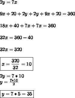 2y=7x \\ \\ 9x+20+2y+2y+9x+20=360 \\ \\ 18x+40 +7x+7x=360 \\ \\ 32x=360-40 \\ \\ 32x=320 \\ \\ \boxed{x=\frac{320}{32}=10} \\ \\ 2y=7*10 \\ y=\frac{7*10}{2} \\ \\ \boxed{y=7*5=35}