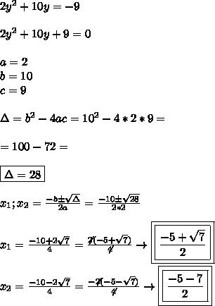2y^2+10y=-9 \\\\ 2y^2+10y+9=0 \\\\ a=2\\b=10\\c=9 \\\\ \Delta=b^2-4ac= 10^2-4*2*9= \\\\ =100-72=\\\\ \boxed{\Delta=28} \\\\ x_1;x_2=\frac{-b\pm\sqrt{\Delta}}{2a}=\frac{-10\pm\sqrt{28}}{2*2} \\\\ x_1=\frac{-10+2\sqrt{7}}{4}=\frac{\not2(-5+\sqrt{7})}{\not4}\to \boxed{\boxed{\frac{-5+\sqrt{7}}{2}}} \\\\ x_2=\frac{-10-2\sqrt{7}}{4}=\frac{-\not2(-5-\sqrt{7})}{\not4}\to \boxed{ \boxed{\frac{-5-\sqr{7}}{2}}}