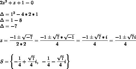 2z^2+z+1=0\\\\\Delta=1^2-4*2*1\\\Delta=1-8\\\Delta=-7\\\\z= \dfrac{-1\pm \sqrt{-7} }{2*2}= \dfrac{-1\pm \sqrt{7}* \sqrt{-1}  }{4}= \dfrac{-1\pm \sqrt{7}*i }{4}= \dfrac{-1\pm \sqrt{7}i }{4}\\\\\\S=\left\{ -\dfrac{1}{4}+ \dfrac{ \sqrt{7} }{4}i,~ -\dfrac{1}{4}- \dfrac{ \sqrt{7} }{4}i\right\}