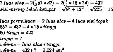 2~luas~alas=2( \frac{1}{2} d1*d2)=2( \frac{1}{2} *18*24)=432 \\ sisi~miring~belah~ketupat= \sqrt{9^2+12^2} = \sqrt{225} =15 \\  \\ luas~permukaan=2~luas~alas+4~luas~sisi~tegak \\ 852=432+4*15*tinggi \\ 60~tinggi=420 \\ tinggi=7 \\ volume=luas~alas*tinggi \\ volume=432*7=3.024~cm^3
