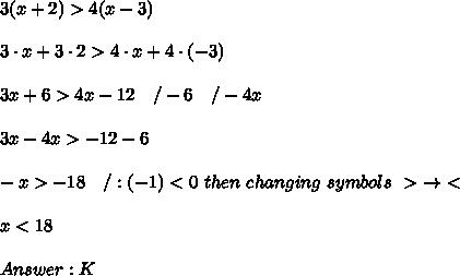 3(x+2) > 4(x-3)\\\\3\cdot x+3\cdot2 > 4\cdot x+4\cdot(-3)\\\\3x+6 > 4x-12\ \ \ /-6\ \ \ /-4x\\\\3x-4x > -12-6\\\\-x > -18\ \ \ /:(-1) < 0\ then\ changing\ symbols\ >\ \to\ <\\\\x < 18\\\\Answer:K
