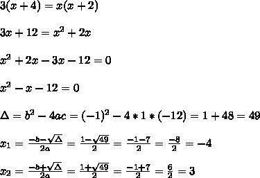3(x+4)=x(x+2) \\ \\3x+12 =x^2+2x\\ \\x^2+2x-3x-12=0\\ \\x^2-x-12 =0 \\ \\\Delta = b^{2}-4ac = (-1)^{2}-4*1* (-12)=1+48=49 \\ \\x_{1}=\frac{-b-\sqrt{\Delta }}{2a} =\frac{1-\sqrt{49}}{2}=\frac{-1-7}{2}= \frac{-8}{2}=-4\\ \\x_{2}=\frac{-b+\sqrt{\Delta }}{2a} =\frac{1+\sqrt{49}}{2}=\frac{-1+7}{2}= \frac{6}{2}=3
