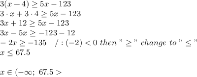 "3(x+4)\geq5x-123\\3\cdot x+3\cdot4\geq5x-123\\3x+12\geq5x-123\\3x-5x\geq-123-12\\-2x\geq-135\ \ \ /:(-2) < 0\ then\ ""\geq""\ change\ to\ ""\leq""\\x\leq67.5\\\\x\in(-\infty;\ 67.5 >"