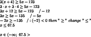 """3(x+4)\geq5x-123\\3\cdot x+3\cdot4\geq5x-123\\3x+12\geq5x-123\ \ \ \ /-12\\3x\geq5x-135\ \ \ \ /-5x\\-2x\geq-135\ \ \ /:(-2) < 0\ then\ """"\geq""""\ change\ """"\leq""""\\x\leq67.5\\\\x\in(-\infty;\ 67.5 >"""