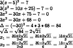3(x-5)^2=7\\3(x^2-10x+25)-7=0\\3x^2-30x+75-7=0\\3x^2-30x+68=0\\\Delta=(-30)^2-4*3*68=84\\\sqrt{\Delta}=\sqrt{84}=2\sqrt{21}\\x_1=\frac{30+2\sqrt{21}}{2*3}=\frac{30+2\sqrt{21}}{6}=\frac{15+\sqrt{21}}{3}\\x_2=\frac{30-2\sqrt{21}}{2*3}=\frac{30-2\sqrt{21}}{6}=\frac{15-\sqrt{21}}{3}