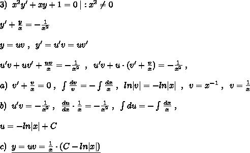 3)\; \; x^2y'+xy+1=0\; |:x^2\ne 0\\y'+\frac{y}{x}=-\frac{1}{x^2}\\y=uv\; ,\; \; y'=u'v =uv'\\u'v+uv'+\frac{uv}{x}=-\frac{1}{x^2}\; \; ,\; \; u'v+u\cdot (v'+\frac{v}{x})=-\frac{1}{x^2} \; ,\\a)\; \; v'+\frac{v}{x}=0\; ,\; \; \int \frac{dv}{v}=-\int \frac{dx}{x}\; ,\; \; ln|v|=-ln|x|\; \; ,\; \; v=x^{-1}\; ,\; \; v=\frac{1}{x}\\b)\; \; u'v=-\frac{1}{x^2}\; ,\; \; \frac{du}{dx}\cdot \frac{1}{x}=-\frac{1}{x^2}\; ,\; \; \int du=-\int \frac{dx}{x}\; ,\\u=-ln|x|+C\\c)\; \; \underline {y=uv=\frac{1}{x}\cdot (C-ln|x|)}