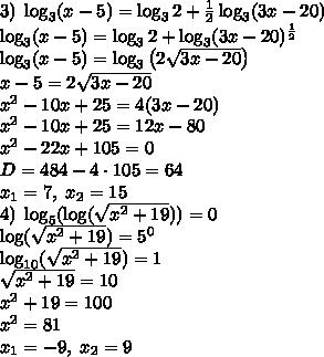 3)\;\log_3(x-5)=\log_32+\frac12\log_3(3x-20)\\ \log_3(x-5)=\log_32+\log_3(3x-20)^{\frac12}\\ \log_3(x-5)=\log_3\left(2\sqrt{3x-20}\right)\\ x-5=2\sqrt{3x-20}\\ x^2-10x+25=4(3x-20)\\ x^2-10x+25=12x-80\\ x^2-22x+105=0\\ D=484-4\cdot105=64\\ x_1=7,\;x_2=15\\ 4)\;\log_5(\log(\sqrt{x^2+19}))=0\\ \log(\sqrt{x^2+19})=5^0\\ \log_{10}(\sqrt{x^2+19})=1\\ \sqrt{x^2+19}=10\\ x^2+19=100\\ x^2=81\\ x_1=-9,\;x_2=9