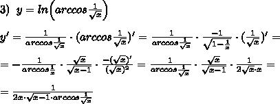 3)\; \; y=ln\Big (arccos\frac{1}{\sqrt{x}}\Big )\\\\y'=\frac{1}{arccos\frac{1}{\sqrt{x}}}\cdot (arccos\frac{1}{\sqrt{x}})'=\frac{1}{arccos\frac{1}{\sqrt{x}}}\cdot \frac{-1}{\sqrt{1-\frac{1}{x}}}\cdot (\frac{1}{\sqrt{x}})'=\\\\=-\frac{1}{arccos\frac{1}{x}}\cdot \frac{\sqrt{x}}{\sqrt{x-1}}\cdot \frac{-(\sqrt{x})'}{(\sqrt{x})^2}=\frac{1}{arccos\frac{1}{\sqrt{x}}}\cdot \frac{\sqrt{x}}{\sqrt{x-1}}\cdot \frac{1}{2\sqrt{x}\cdot x}=\\\\=\frac{1}{2x\cdot \sqrt{x-1}\cdot arccos\frac{1}{\sqrt{x}}}
