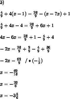 3)\\\\\frac{4}{9} +4(x-1)=\frac{28}{9} -(x-7x)+1\\\\\frac{4}{9} +4 x-4=\frac{28}{9}+6x+1\\\\ 4 x-6x=\frac{28}{9} +1- \frac{4}{9}+4 \\\\ -2x=\frac{28}{9} + \frac{9}{9}- \frac{4}{9}+ \frac{36}{9} \\\\ -2x=\frac{69}{9} \ \ / *(-\frac{1}{2}) \\\\x=-\frac{69}{18}\\\\x=-\frac{23}{6} \\\\x=-3\frac{5}{6}