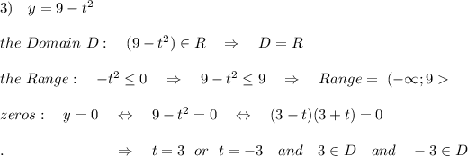 3)\ \ \ y=9-t^2\\\\the\ Domain\ D:\ \ \ (9- t^2) \in R\ \ \ \Rightarrow\ \ \ D=R \\\\the\ Range:\ \ \ -t^2  \leq  0\ \ \ \Rightarrow\ \ \  9-t^2  \leq  9\ \ \ \Rightarrow\ \ \ Range=\ (-\infty;9>\\\\zeros:\ \ \ y=0\ \ \ \Leftrightarrow\ \ \ 9-t^2=0\ \ \ \Leftrightarrow\ \ \ (3-t)(3+t)=0\\\\.\ \ \ \ \ \ \ \ \ \ \ \ \ \ \ \ \ \ \ \ \ \ \Rightarrow\ \ \ t=3\ \ or\ \ t=-3\ \ \ and\ \ \ 3\in D \ \ \ and\ \ \ -3\in D