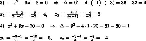 3)\ \ -x^2+6x-8=0\ \ \ \Rightarrow\ \ \Delta=6^2-4\cdot (-1)\cdot(-8)=36-32=4\\ \\x_1= \frac{-6-2}{2\cdot(-1)}= \frac{-8}{-2}=4  ,\ \ \ \ x_2= \frac{-6+2}{2\cdot(-1) }= \frac{-4}{-2}=2\\ \\4)\ \ x^2+9x+20=0\ \ \ \Rightarrow\ \ \Delta=9^2-4\cdot 1\cdot20=81-80=1\\ \\x_1= \frac{-9-1}{2\cdot1}= \frac{-10}{2}=-5  ,\ \ \ \ x_2= \frac{-9+1}{2\cdot1 }= \frac{-8}{2}=-4
