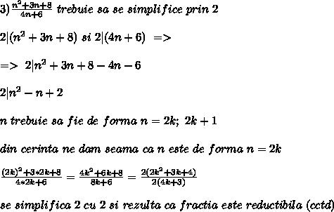 3) \frac{n^2+3n+8}{4n+6}  \ trebuie  \ sa \ se \ simplifice \ prin \ 2 \\ \\ 2| (n^2+3n+8) \ si \ 2|(4n+6)  \ => \\ \\=> \  2| n^2 +3n+8-4n-6 \\ \\ 2|n^2-n +2    \\ \\ n \ trebuie \ sa \ fie \ de \ forma \ n=2k; \ 2k+1 \\ \\ din \ cerinta \ ne \ dam \ seama \ ca \ n \ este \ de \ forma \ n=2k \\ \\ \frac{(2k)^2 +3*2k+8}{4*2k+6}= \frac{4k^2 +6k+8}{8k+6}= \frac{2(2k^2+3k+4)}{2(4k+3)} \\ \\ se \ simplifica \ 2 \ cu \ 2 \ si \ rezulta \ ca \ fractia \ este \ reductibila \ (cctd)