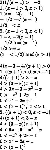 3) 1/(x-1) >= -2\\ 1. \ (x-1>0, x>1)\\ 1 >= -2(x-1)\\ -1/2 =< (x-1)\\ 1/2 =< x\\2. \ (x-1<0, x<1)\\ 1 =< -2(x-1) \\ -1/2 >= (x-1)\\ 1/2 >= x\\ (x =< 1/2) \ and \ (x>1)\\\\4) x -3 + 4/(x+1) > 0\\ 1. \ ((x+1)>0, x>-1)\\4/(x+1) > 3 - x\\ 4 > (3-x)(x+1)\\ 4 > 3x + 3 -x^2 -x\\ 0 > -x^2 +2x -1\\ 0 < x^2-2x+1\\ 0 < (x-1)^2, \ x <> 1 \\2.\ ((x+1)<0, x<-1)\\ 4/(x+1) < 3 - x\\ 4 < (3-x)(x+1)\\ 4 < 3x + 3 -x^2 -x\\ 0 < -x^2 +2x -1\\ 0> x^2-2x+1\\ 0 > (x-1)^2