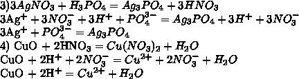 3) 3AgNO_3 + H_3PO_4 = Ag_3PO_4 + 3HNO_33Ag^+ + 3NO_3^- + 3H^+ + PO_4^{3-} = Ag_3PO_4 + 3H^+ + 3NO_3^-3Ag^{+} + PO_4^{3-} = Ag_3PO_44) CuO + 2HNO_3 = Cu(NO_3)_2 + H_2OCuO + 2H^+ + 2NO_3^- = Cu^{2+} + 2NO_3^- + H_2OCuO + 2H^+ = Cu^{2+}+H_2O