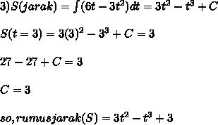 3) S(jarak) = \int (6t - 3t^2) dt = 3t^2 - t^3 + C \\  \\ S(t = 3) = 3(3)^2 - 3^3 + C = 3 \\  \\ 27 - 27 + C = 3 \\  \\ C = 3 \\  \\ so, rumus jarak (S) = 3t^2 - t^3 + 3