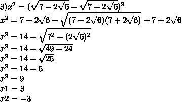 3) x^2 = (\sqrt{7-2\sqrt{6}}-\sqrt{7+2\sqrt{6}})^2\\ x^2=7-2\sqrt{6}-\sqrt{(7-2\sqrt{6})(7+2\sqrt{6})}+7+2\sqrt{6}\\ x^2=14-\sqrt{7^2-(2\sqrt{6})^2}\\ x^2=14-\sqrt{49-24}\\ x^2=14-\sqrt{25}\\ x^2 = 14 - 5 \\ x^2 = 9\\ x1 = 3\\ x2 = -3