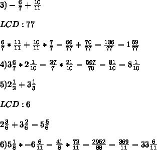 3)- \frac{6}{7} +\frac {10}{11}\\\\LCD:77\\\\\frac{6}{7}* \frac{11}{11} +  \frac{10}{11}*\frac{7}{7}= \frac{66}{77} + \frac{70}{77}  = \frac{136}{77} = 1\frac{59}{77}  \\  \\ 4) 3\frac{6}{7}* 2 \frac{1}{10}=  \frac{27}{7} * \frac{21}{10} = \frac{567}{70} =\frac{81}{10} = 8\frac{1}{10}\\\\5)2\frac{1}{2}+3\frac{1}{3}\\\\LCD: 6\\\\ 2\frac{3}{6} + 3\frac{2}{6} =5\frac{5}{6}\\\\6)5\frac{1}{8}*-6\frac{6}{11}=\frac{41}{8}* \frac{72}{11}=\frac{2952}{88}=\frac{369}{11}=33\frac{6}{11}