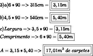 3)a)6*90=>315cm=\boxed{\boxed{3,15m}}\\\\b)4,5*90=>540cm=\boxed{\boxed{5,40m}}\\\\c)Largura=>3,5*90=\boxed{3,15m}\\Comprimento=>6*90=\boxed{5,40m}\\\\A=3,15*5,40=>\boxed{\boxed{17,01m^2\ de\ carpetes}}