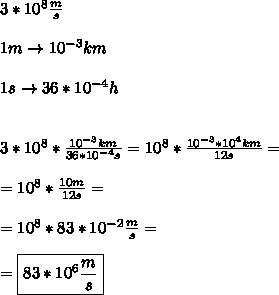 3*10^8 \frac{m}{s}  \\\\ 1m\to 10^{-3}km \\\\ 1s\to 36*10^{-4} h \\\\\\ 3*10^8* \frac{10^{-3}km}{36*10^{-4}s}= 10^8 * \frac{10^{-3}*10^4km}{12s}= \\\\ =10^8* \frac{10m}{12s}= \\\\ =10^8* 83*10^{-2} \frac{m}{s}=\\\\= \boxed{83*10^6 \frac{m}{s}}