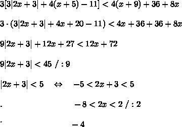 3[3|2x+3|+4(x+5)-11]<4(x+9)+36+8x\\\\3\cdot(3|2x+3|+4x+20-11)<4x+36+36+8x\\\\9|2x+3|+12x+27<12x+72\\\\9|2x+3|<45\ /:9\\\\|2x+3|<5\ \ \ \Leftrightarrow\ \ \ -5<2x+3<5\\\\.\ \ \ \ \ \ \ \ \ \ \ \ \ \ \ \ \ \ \ \ \ \ \ \ \ -8<2x<2\ /:2\\\\\.\ \ \ \ \ \ \ \ \ \ \ \ \ \ \ \ \ \ \ \ \ \ \ \ \ -4