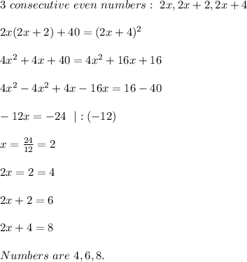 3\ consecutive\ even\ numbers:\ 2x,2x+2,2x+4\\\\2x(2x+2)+40=(2x+4)^2\\\\4x^2+4x+40=4x^2+16x+16\\\\4x^2-4x^2+4x-16x=16-40\\\\-12x=-24\ \ |:(-12)\\\\x=\frac{24}{12}=2\\\\2x=2=4\\\\2x+2=6\\\\2x+4=8\\\\Numbers\ are\ 4,6,8.