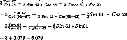 3\frac{ Tan\ 67}{Cot\ 23}+\frac{1}{2\ Sin\ 42\ *\ Cos\ 48}+\frac{5}{2\ Cosec\ 61\ *\ Sec\ 29}\\\\=3\frac{ Tan\ 67}{Cot\ (90-67)}+\frac{1}{2\ Sin\ 42\ *\ Cos(90-42)}+\frac{5}{2}Sin\ 61\ *\ Cos\ 29\\\\=3\frac{Tan\ 67}{Tan\ 67}+\frac{1}{2\ Sin^2\ 42}+\frac{5}{2}Sin\ 61*Sin61\\\\=3+3.029=6.029\\