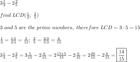 3\frac{1}{3}-2\frac{2}{5}\\\\find\ LCD(\frac{1}{3};\ \frac{2}{5})\\\\3\ and\ 5\ are\ the\ prime\ numbers,\ therefore\ LCD=3\cdot5=15\\\\\frac{1}{3}=\frac{1\cdot5}{3\cdot5}=\frac{5}{15};\ \frac{2}{5}=\frac{2\cdot3}{5\cdot3}=\frac{6}{15}\\\\3\frac{1}{3}-2\frac{2}{5}=3\frac{5}{15}-2\frac{6}{15}=2\frac{15+5}{15}-2\frac{6}{15}=2\frac{20}{15}-2\frac{6}{15}=\boxed{\frac{14}{15}}