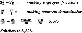 3\frac{1}{5}+2\frac{1}{8}=\ \ \ \ \ | making\ improper\ fractions\\\frac{16}{5}+\frac{17}{8}=\ \ \ \ \ | making\ common\ denominator\\\frac{128}{40}+\frac{85}{40}=\frac{128+85}{40}=\frac{213}{40}=5,325\\Solution\ is\ 5,325.
